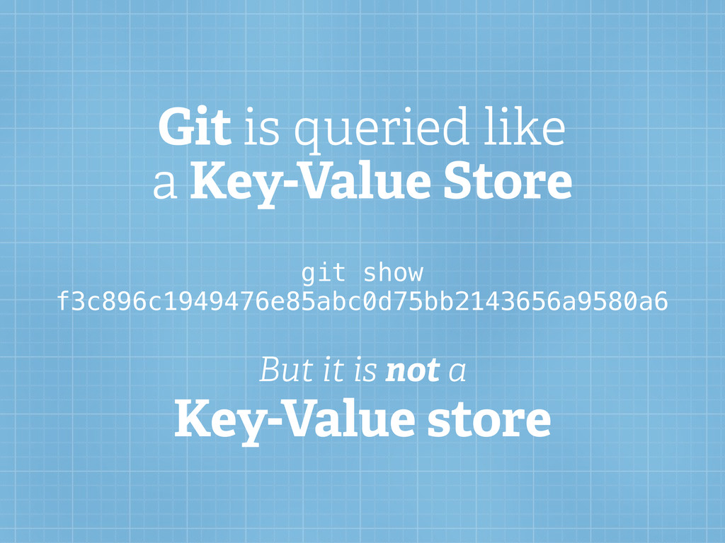 Git is queried like a Key-Value Store But it is...