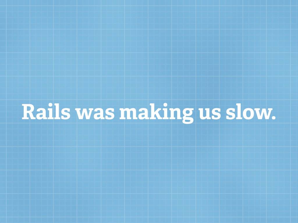 Rails was making us slow.