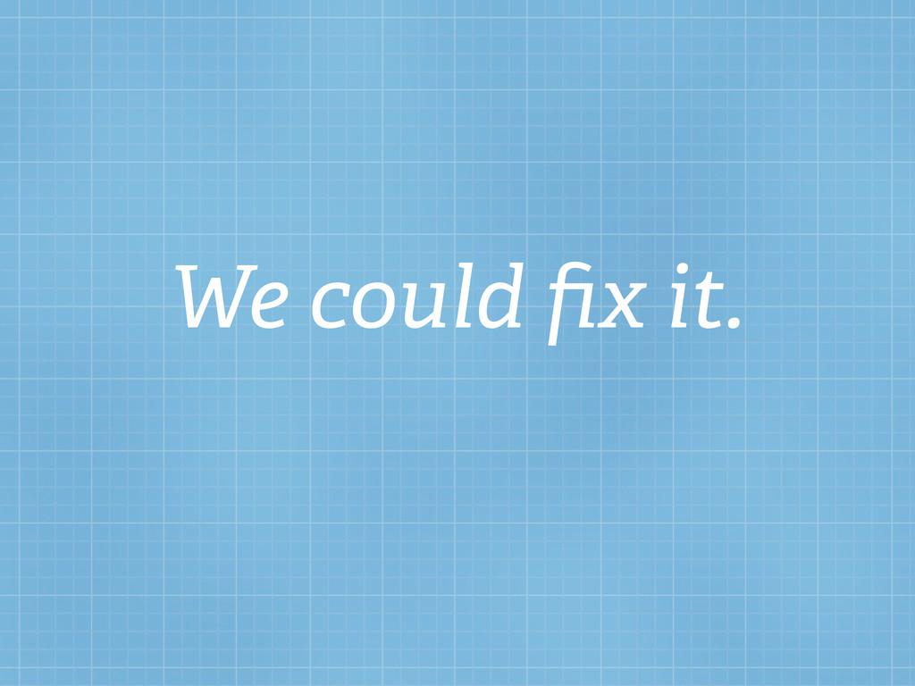 We could fix it.