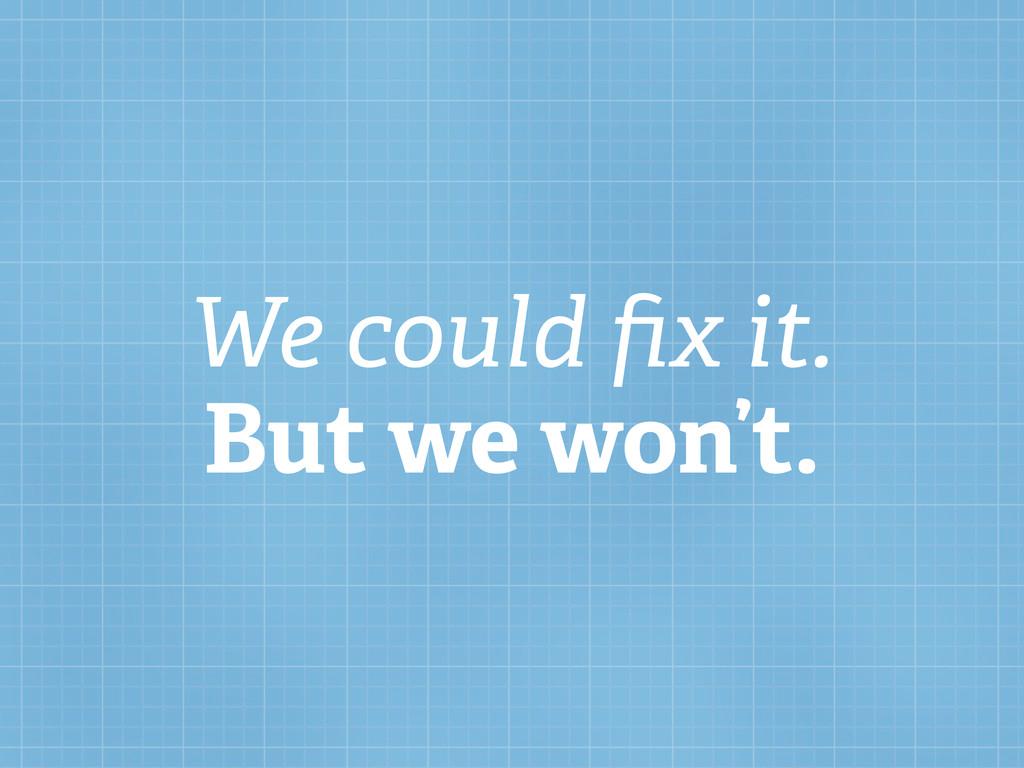 We could fix it. But we won't.