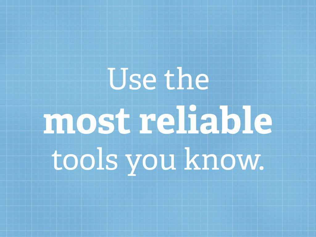 Use the most reliable tools you know.