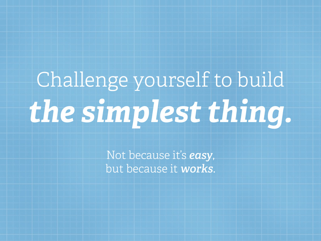 Challenge yourself to build the simplest thing....