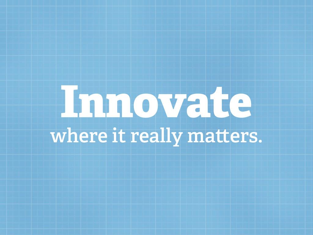 Innovate where it really ma ers.
