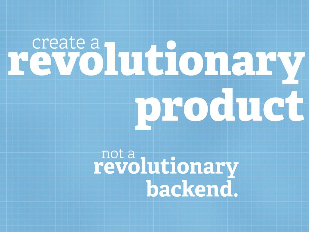 revolutionary product create a revolutionary ba...