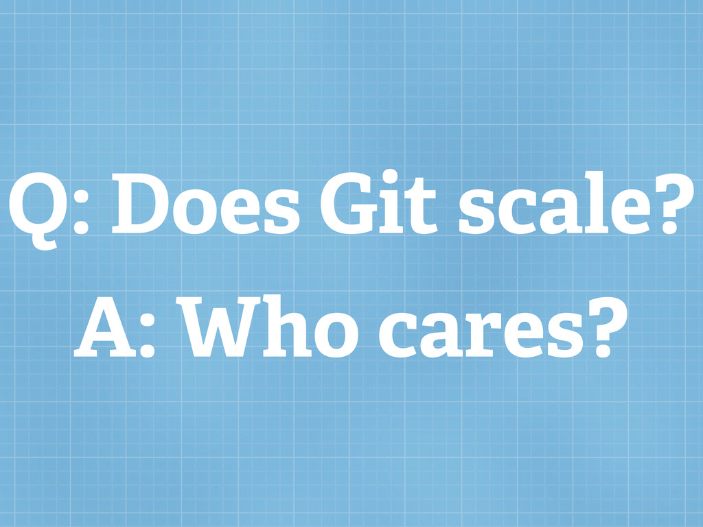 Q: Does Git scale? A: Who cares?