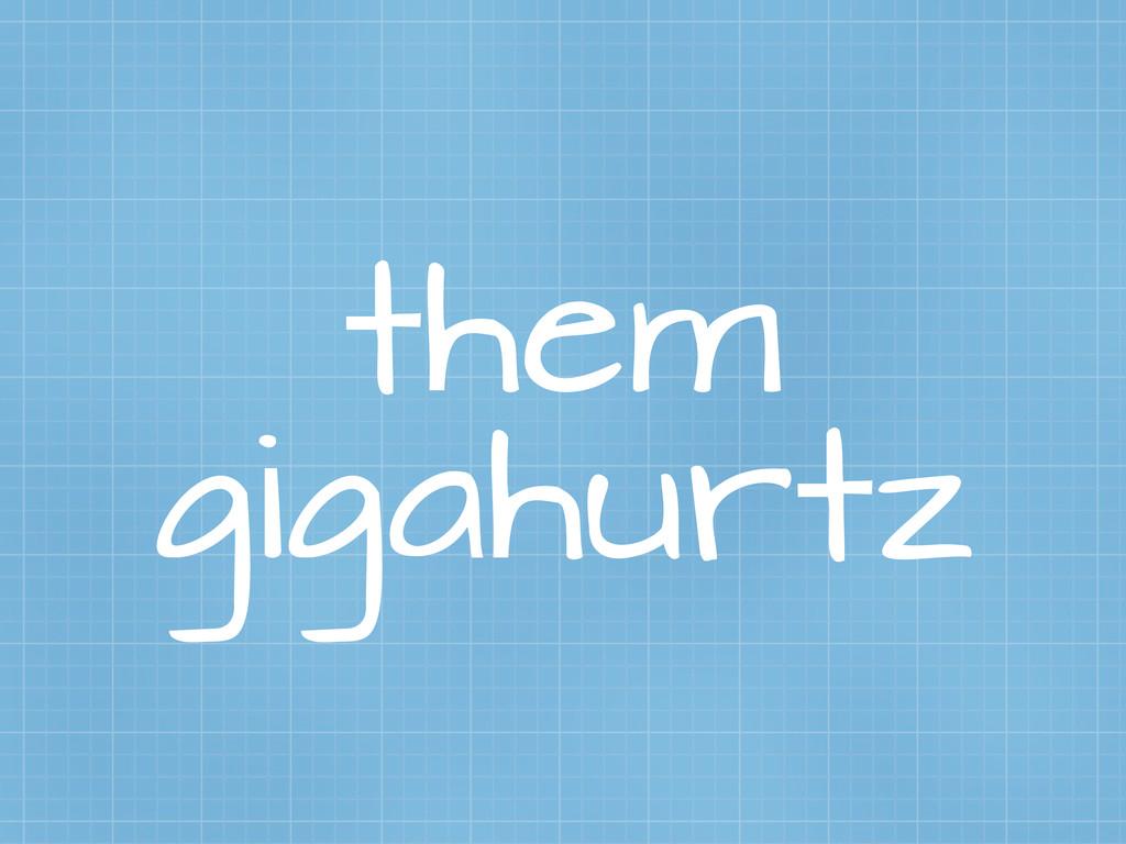 them gigahurtz