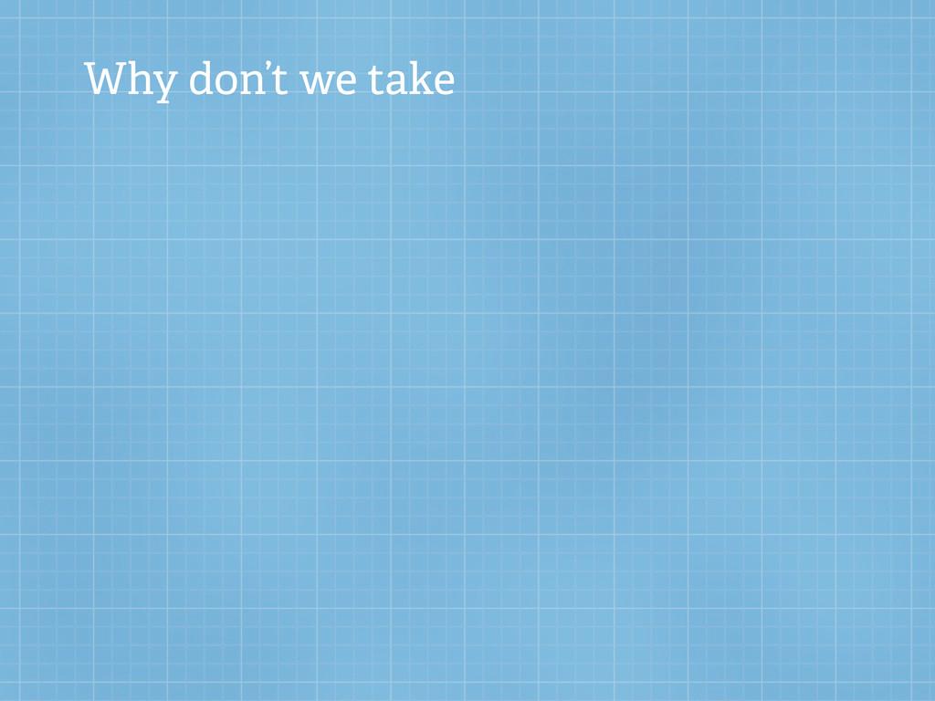 Why don't we take