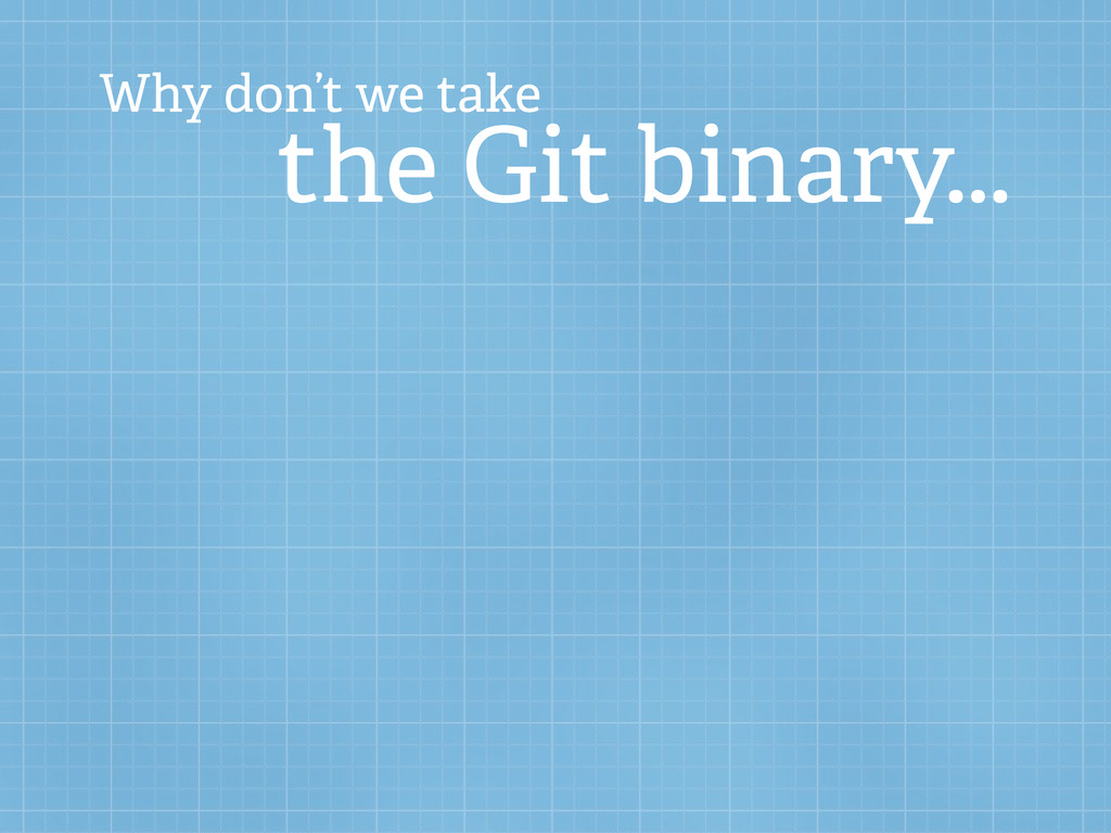 Why don't we take the Git binary...