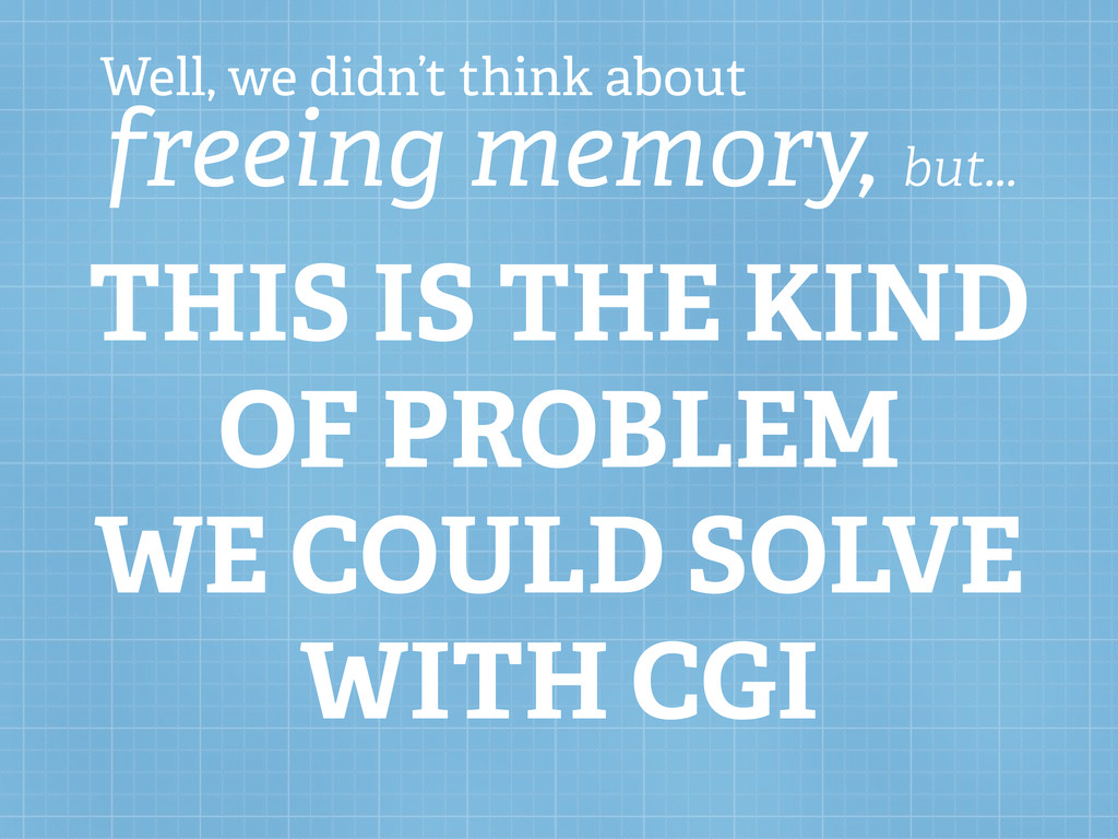 Well, we didn't think about freeing memory, but...