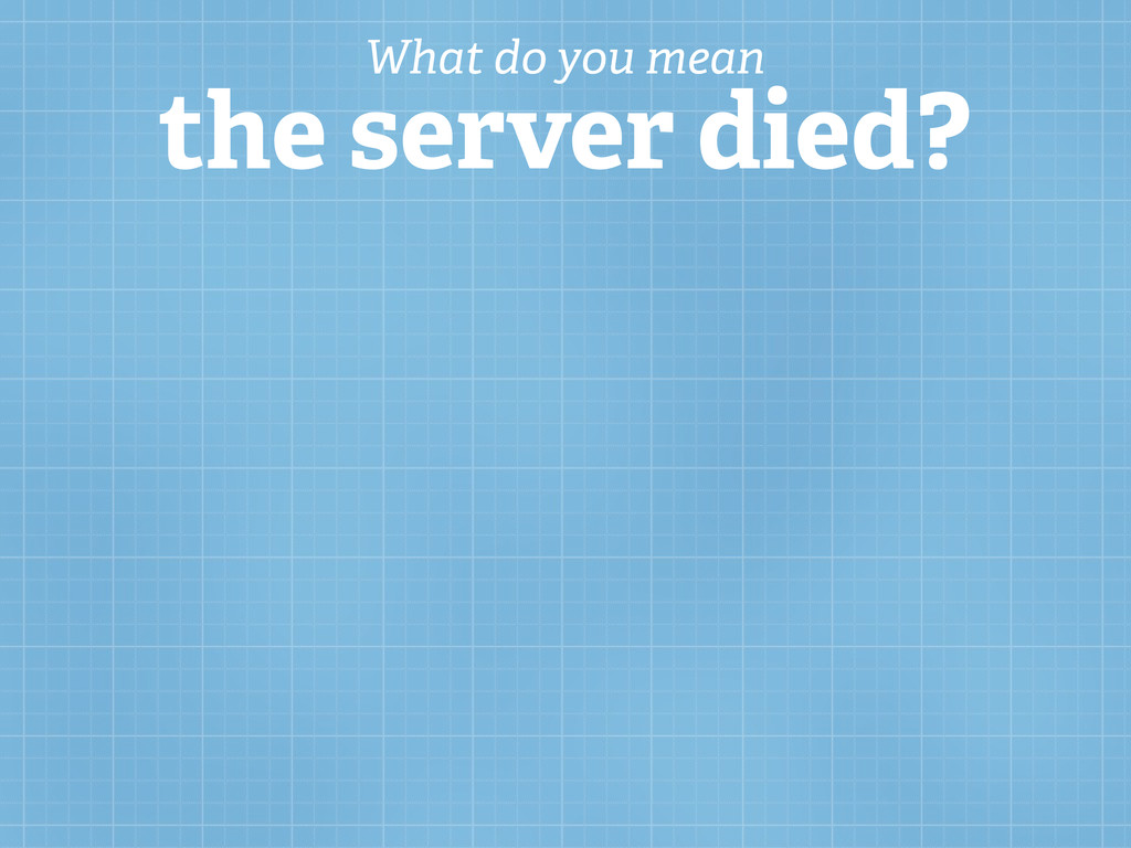 What do you mean the server died?