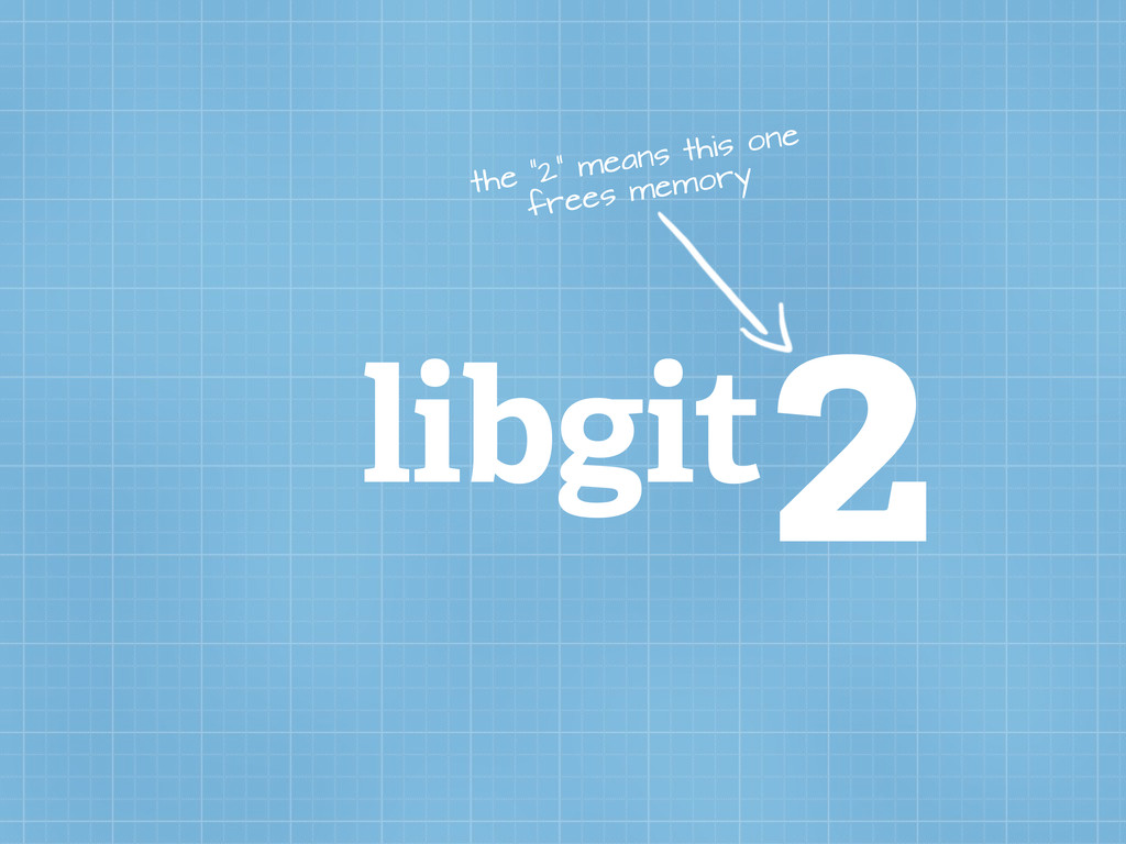 """libgit2 the """"2"""" means this one frees memory"""
