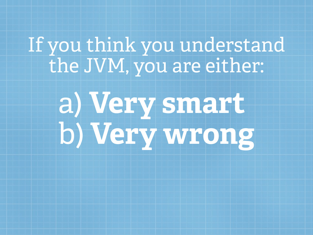 If you think you understand the JVM, you are ei...
