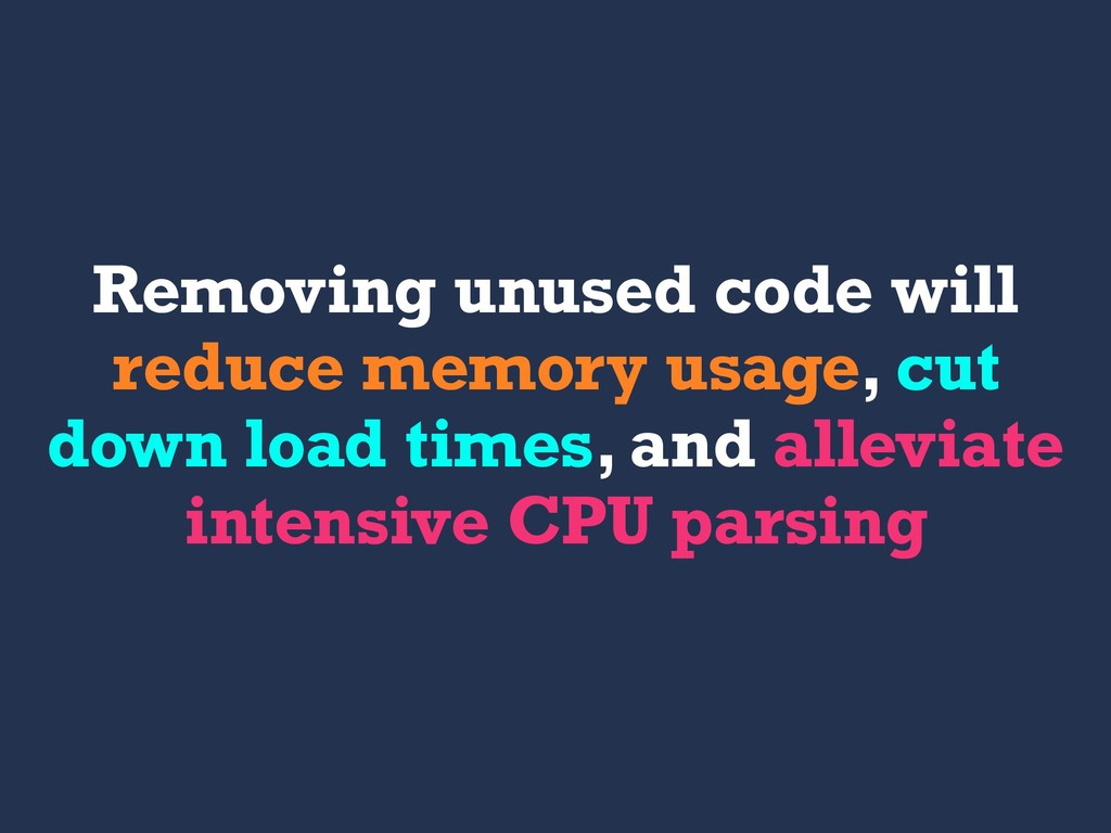 Removing unused code will reduce memory usage, ...