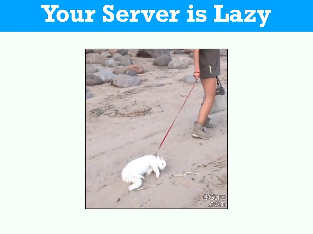 Your Server is Lazy