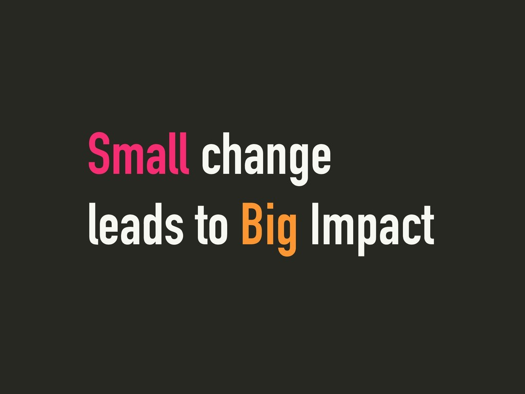 Small change leads to Big Impact