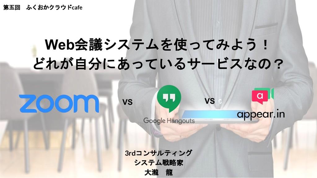 3rdコンサルティング システム戦略家 大瀧 龍 第五回 ふくおかクラウドcafe VS VS...