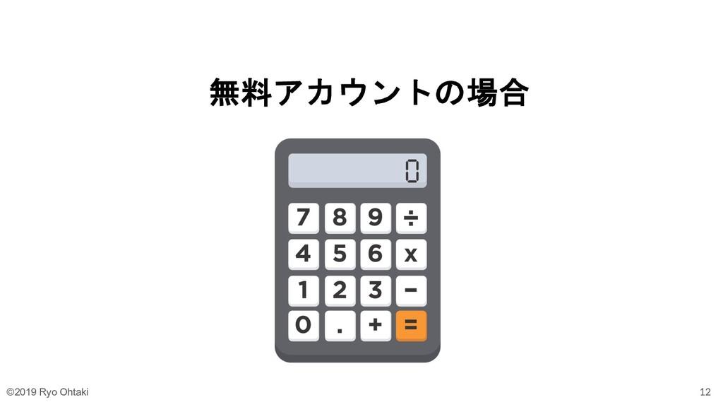 無料アカウントの場合 12 ©2019 Ryo Ohtaki