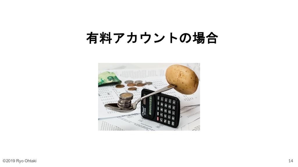有料アカウントの場合 14 ©2019 Ryo Ohtaki