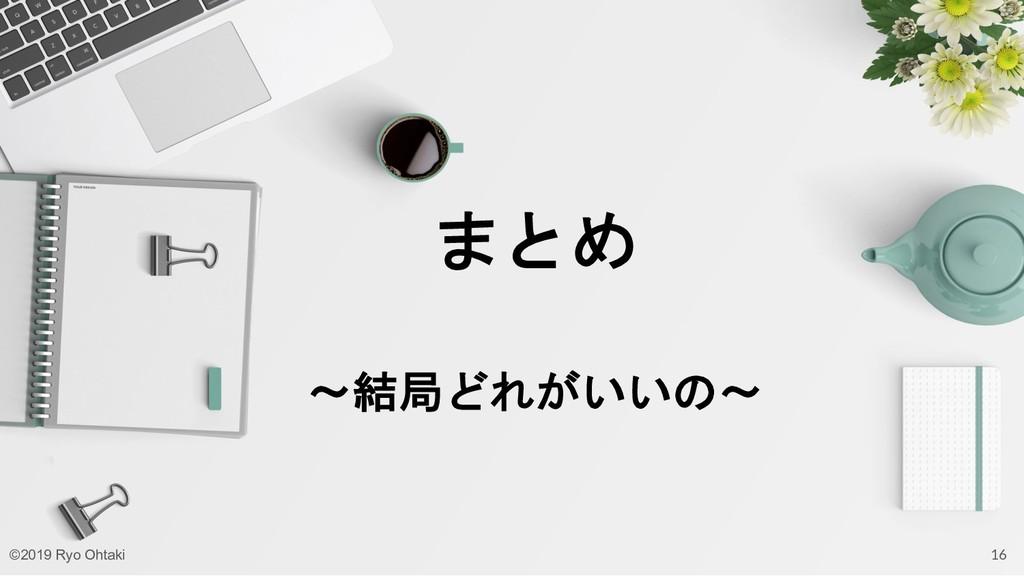 まとめ 〜結局どれがいいの〜 16 ©2019 Ryo Ohtaki