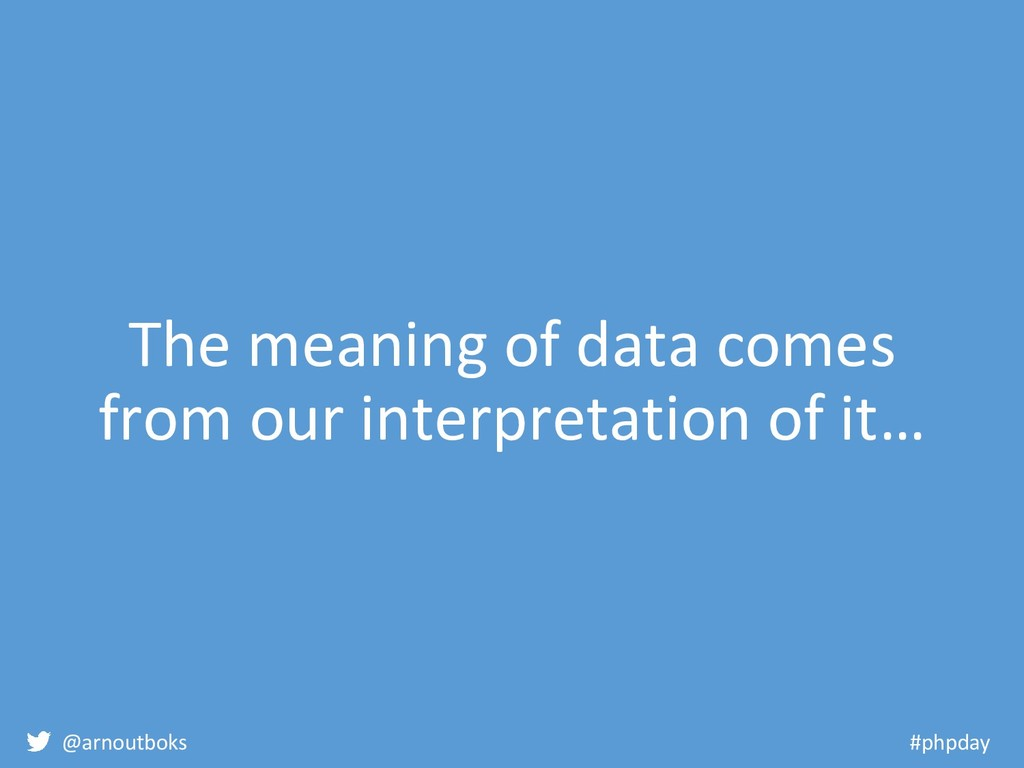 @arnoutboks #phpday The meaning of data comes f...