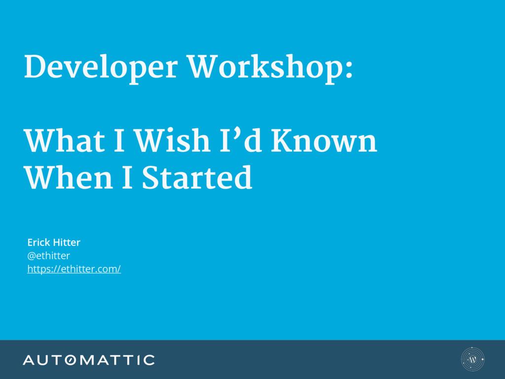 Developer Workshop:  What I Wish I'd Known  W...