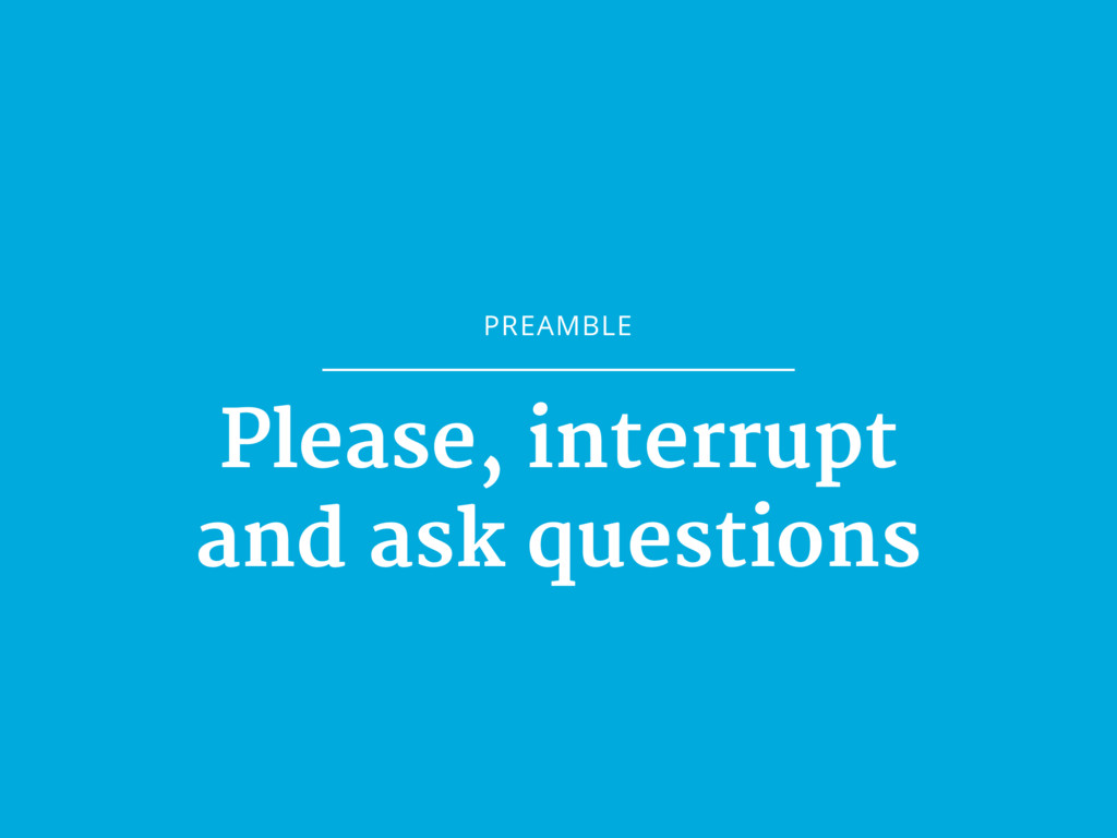 PREAMBLE Please, interrupt and ask questions