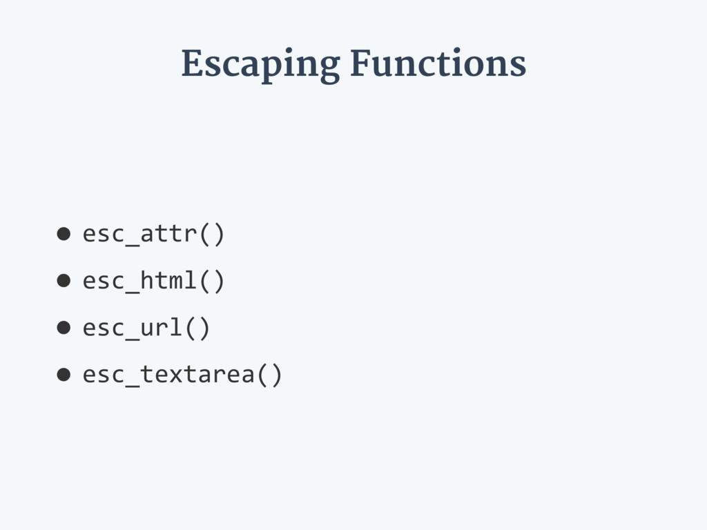 Escaping Functions •esc_attr() •esc_html() •esc...