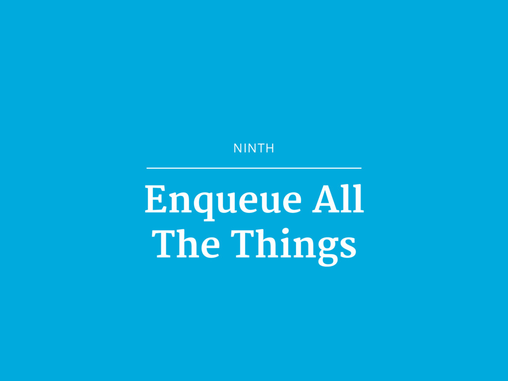 NINTH Enqueue All  The Things