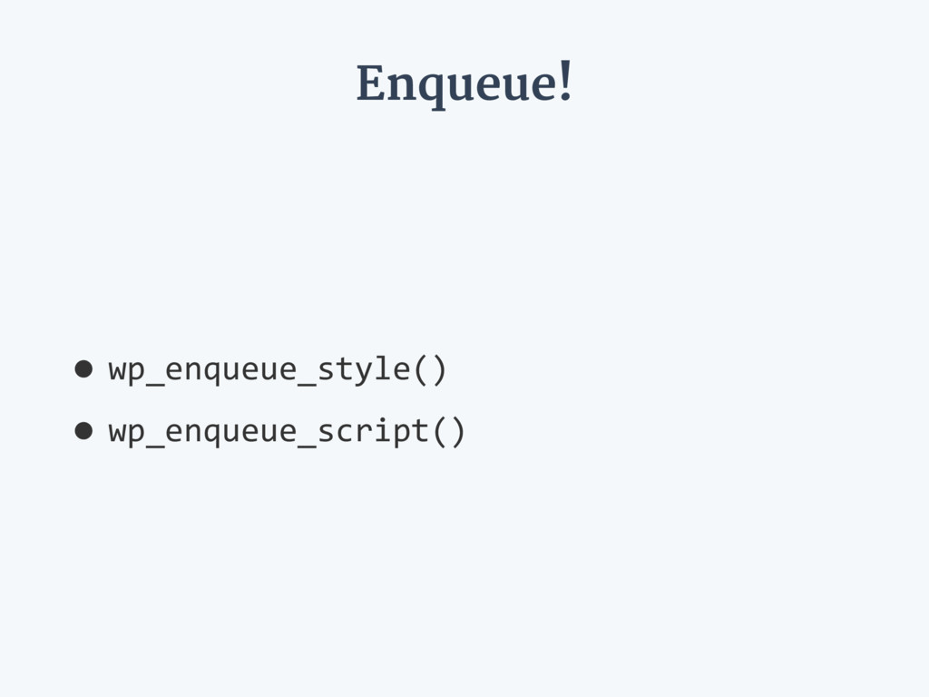 Enqueue! •wp_enqueue_style() •wp_enqueue_script...