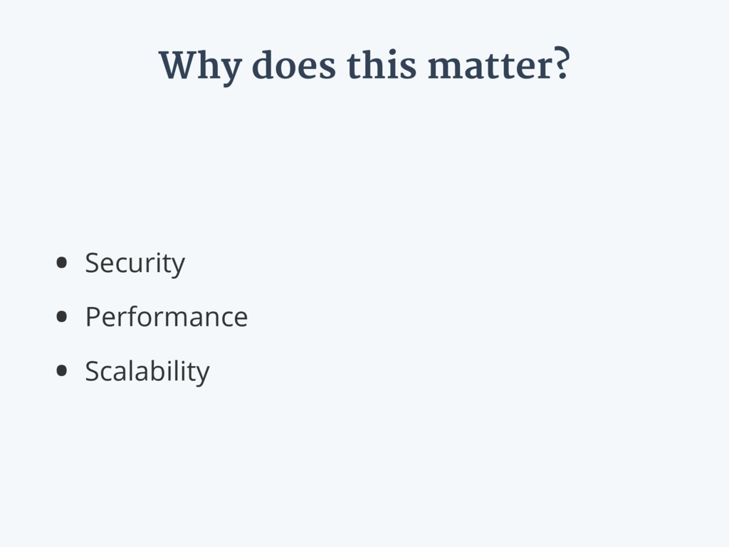 Why does this matter? • Security • Performance ...