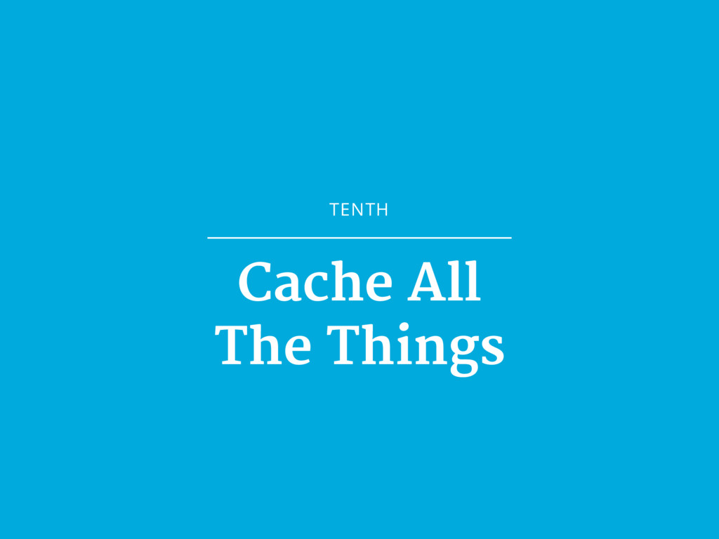 TENTH Cache All  The Things