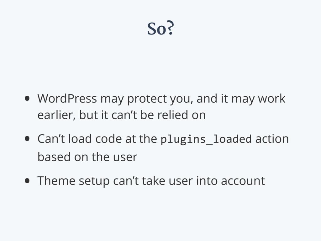So? • WordPress may protect you, and it may wor...