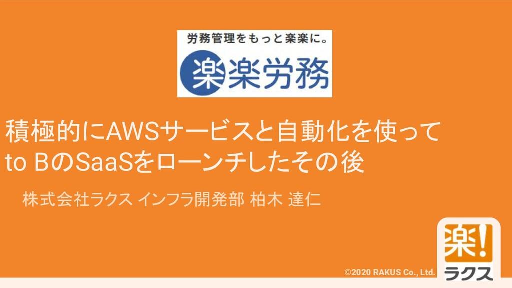 ©2020 RAKUS Co., Ltd. 積極的にAWSサービスと自動化を使って to Bの...