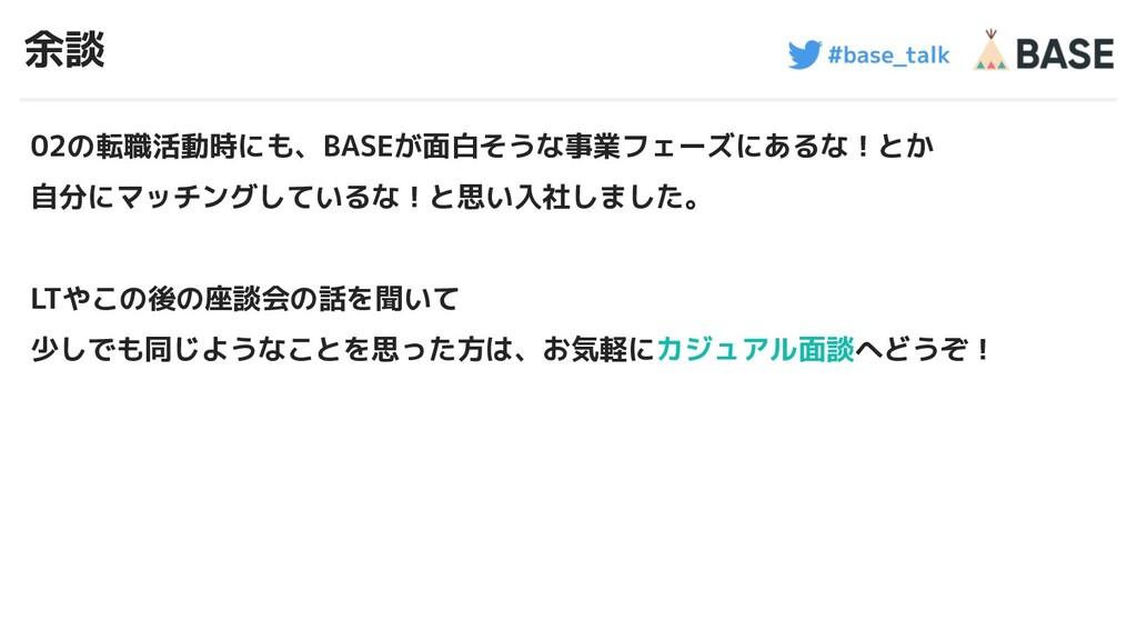 #base_talk 余談 02の転職活動時にも、BASEが面白そうな事業フェーズにあるな!と...