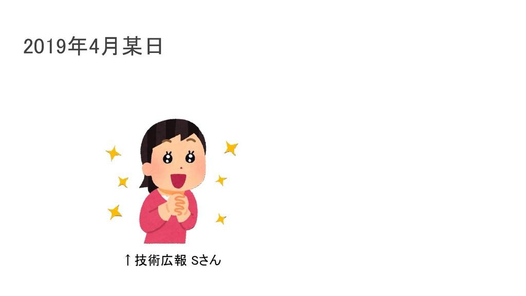2019年4月某日 ↑技術広報 Sさん