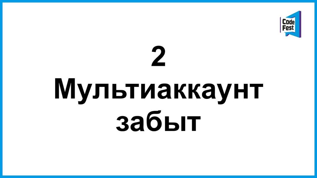 2 Мультиаккаунт забыт