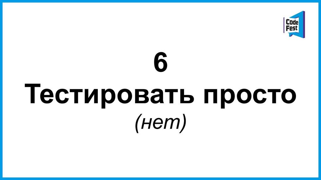 6 Тестировать просто (нет)