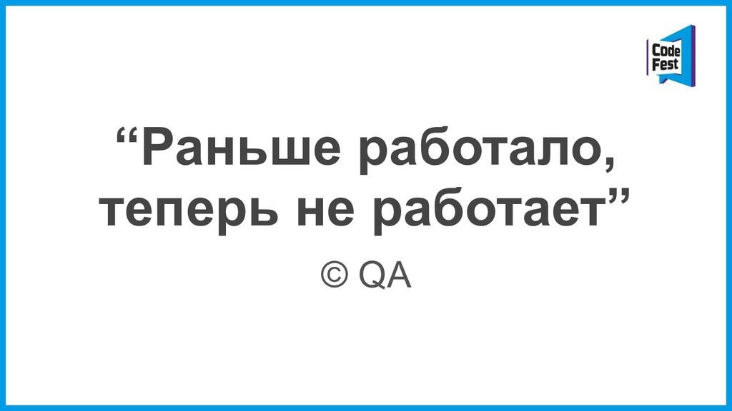 """""""Раньше работало, теперь не работает"""" © QA"""