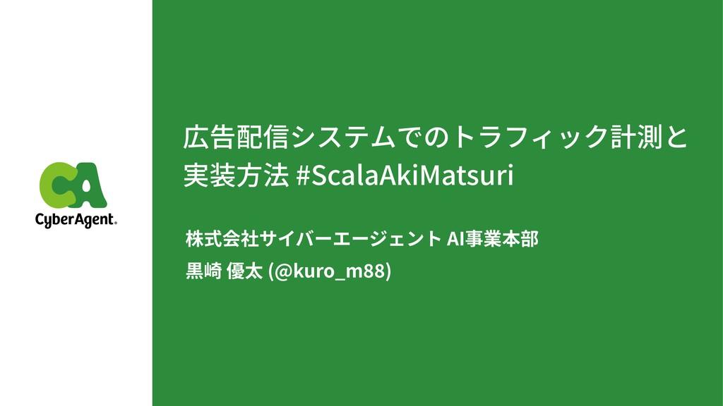 広告配信システムでのトラフィック計測と 実装⽅法 #ScalaAkiMatsuri 株式会社...