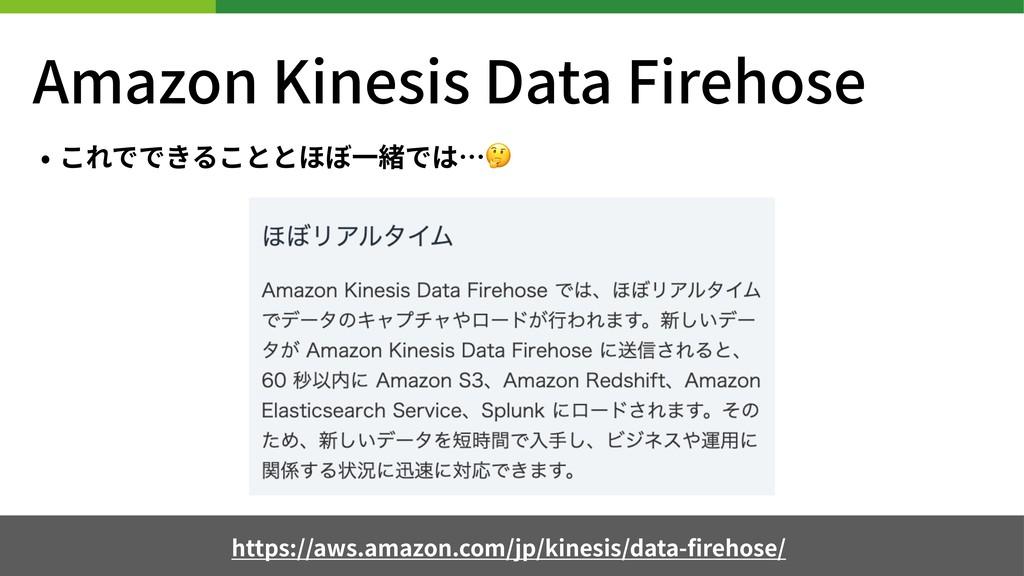 Amazon Kinesis Data Firehose • これでできることとほぼ⼀緒では…...