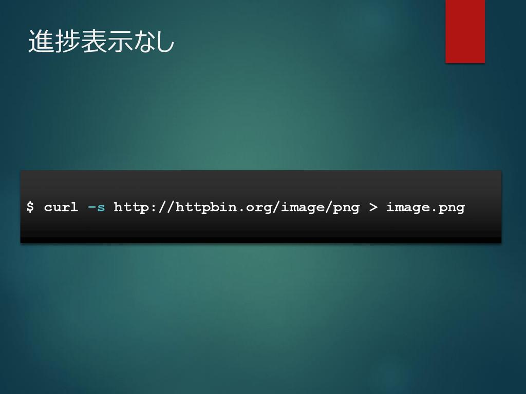 進捗表示なし $ curl –s http://httpbin.org/image/png >...
