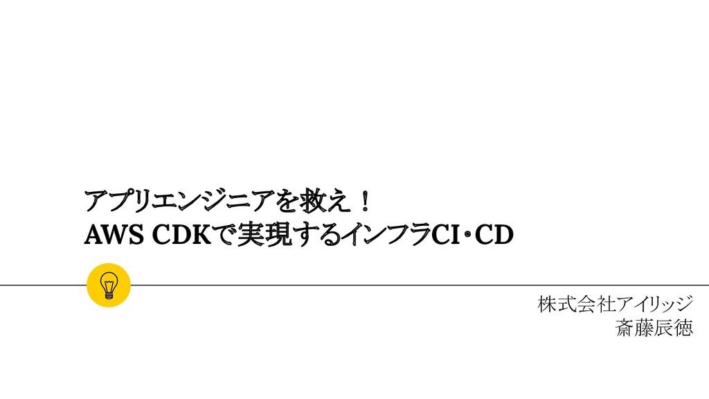 アプリエンジニアを救え! AWS CDKで実現するインフラCI・CD 株式会社アイリッジ 斎藤...