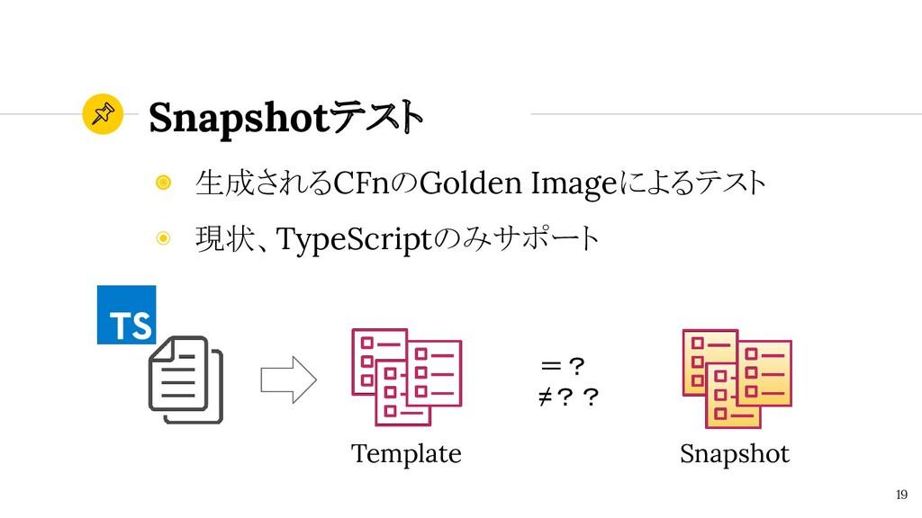 Snapshotテスト 19 ◉ 生成されるCFnのGolden Imageによるテスト ◉ ...