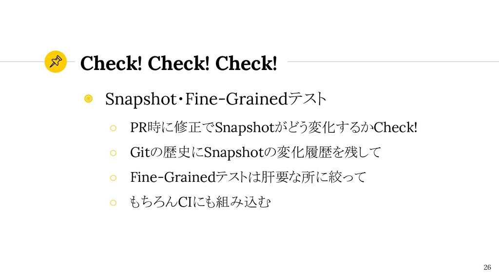 Check! Check! Check! 26 ◉ Snapshot・Fine-Grained...