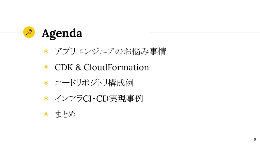 Agenda 6 ◉ アプリエンジニアのお悩み事情 ◉ CDK & CloudFormatio...