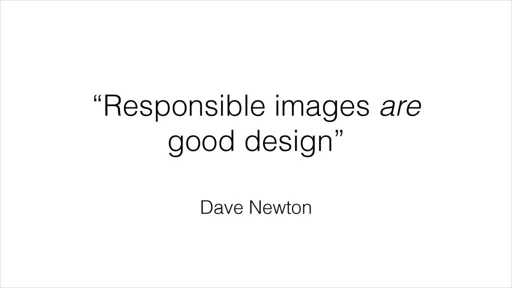"""""""Responsible images are good design"""" Dave Newton"""