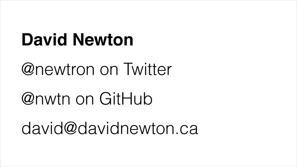 David Newton! @newtron on Twitter @nwtn on GitH...