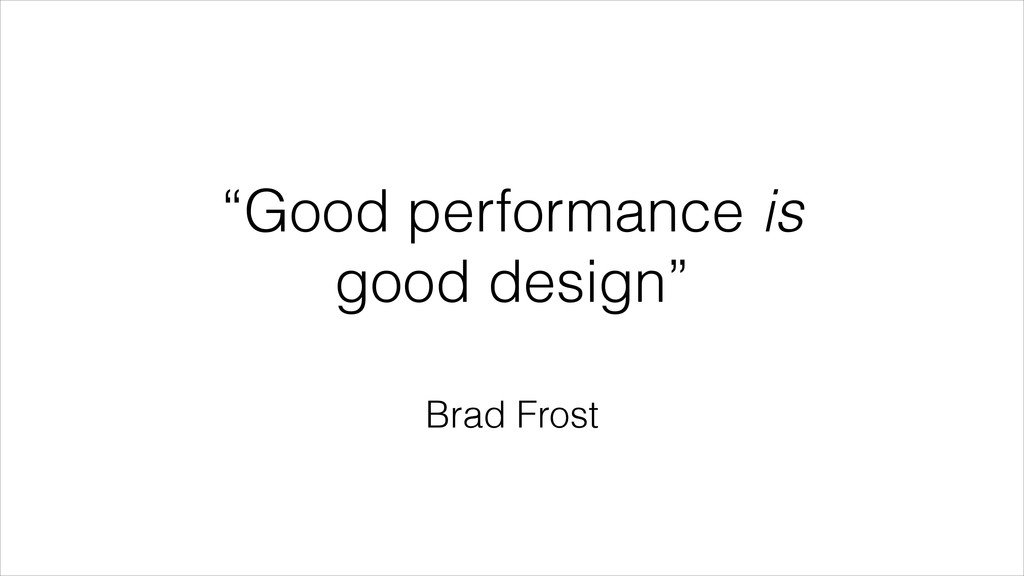 """Good performance is good design"" Brad Frost"