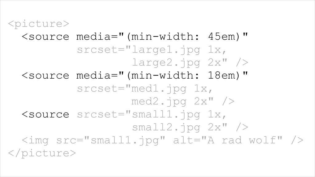 "<picture> <source media=""(min-width: 45em)"" src..."