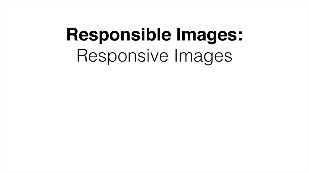 Responsible Images:! Responsive Images Resource...